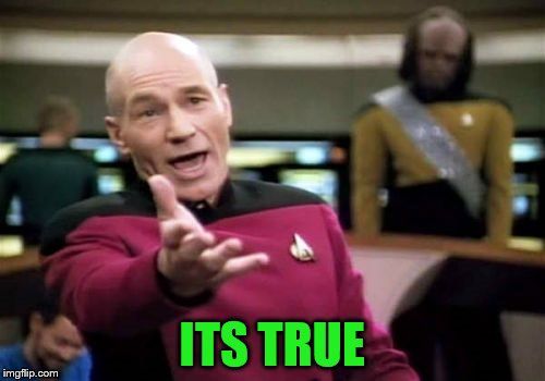 Picard Wtf Meme | ITS TRUE | image tagged in memes,picard wtf | made w/ Imgflip meme maker