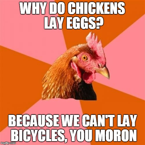 we're not masochists for fack's sake |  WHY DO CHICKENS LAY EGGS? BECAUSE WE CAN'T LAY BICYCLES, YOU MORON | image tagged in memes,anti joke chicken | made w/ Imgflip meme maker