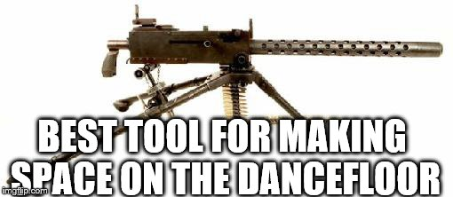 in da club with the shots off  | BEST TOOL FOR MAKING SPACE ON THE DANCEFLOOR | image tagged in machine gun,sexy dancer,in da club | made w/ Imgflip meme maker