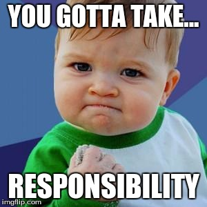 YOU GOTTA TAKE... RESPONSIBILITY | image tagged in babyself | made w/ Imgflip meme maker