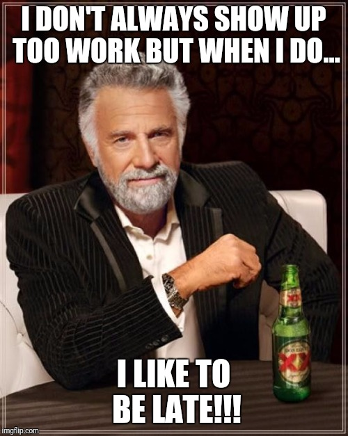 The Most Interesting Man In The World Meme | I DON'T ALWAYS SHOW UP TOO WORK BUT WHEN I DO... I LIKE TO BE LATE!!! | image tagged in memes,the most interesting man in the world | made w/ Imgflip meme maker