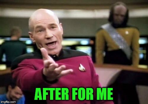 Picard Wtf Meme | AFTER FOR ME | image tagged in memes,picard wtf | made w/ Imgflip meme maker