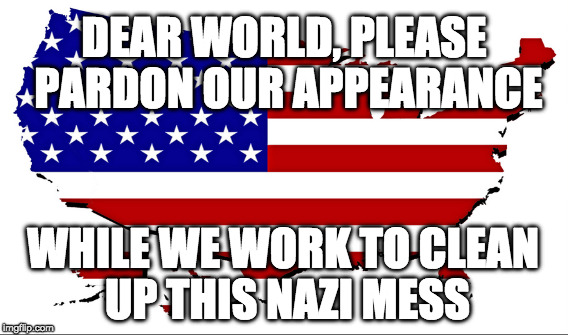 Nazi mess cleaned up! | DEAR WORLD,PLEASE PARDON OUR APPEARANCE WHILE WE WORK TO CLEAN UP THIS NAZI MESS | image tagged in nazis,love wins | made w/ Imgflip meme maker