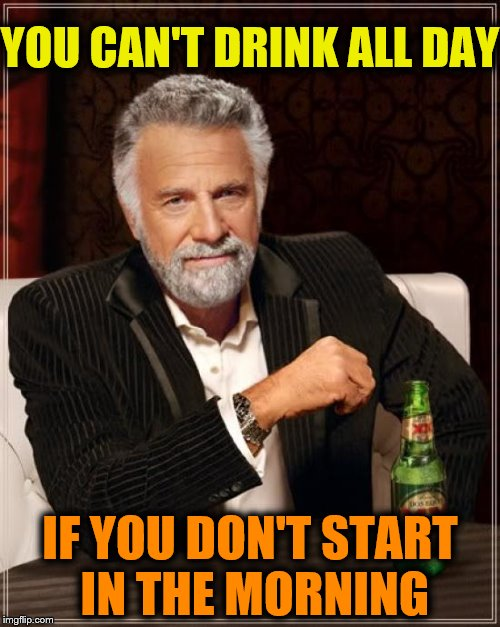 The Most Interesting Man In The World Meme | YOU CAN'T DRINK ALL DAY IF YOU DON'T START IN THE MORNING | image tagged in memes,the most interesting man in the world | made w/ Imgflip meme maker