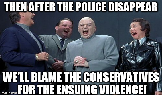 THEN AFTER THE POLICE DISAPPEAR WE'LL BLAME THE CONSERVATIVES FOR THE ENSUING VIOLENCE! | made w/ Imgflip meme maker