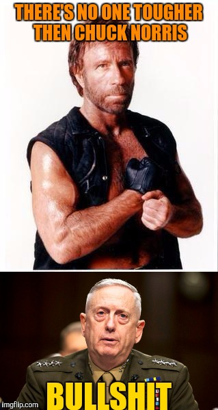 Norris vs. Mattis | THERE'S NO ONE TOUGHER THEN CHUCK NORRIS BULLSHIT | image tagged in memes,general mattis,chuck norris,death battle | made w/ Imgflip meme maker
