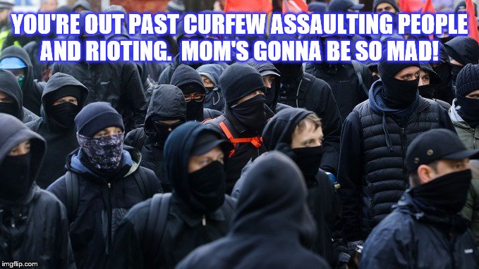 Antifa Children Rioting After Curfew | YOU'RE OUT PAST CURFEW ASSAULTING PEOPLE AND RIOTING.  MOM'S GONNA BE SO MAD! | image tagged in antifa,memes,rioting,assualt,past curfew | made w/ Imgflip meme maker