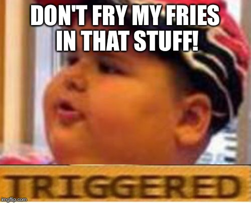 McDonald fat boy triggered | DON'T FRY MY FRIES IN THAT STUFF! | image tagged in mcdonald fat boy triggered | made w/ Imgflip meme maker