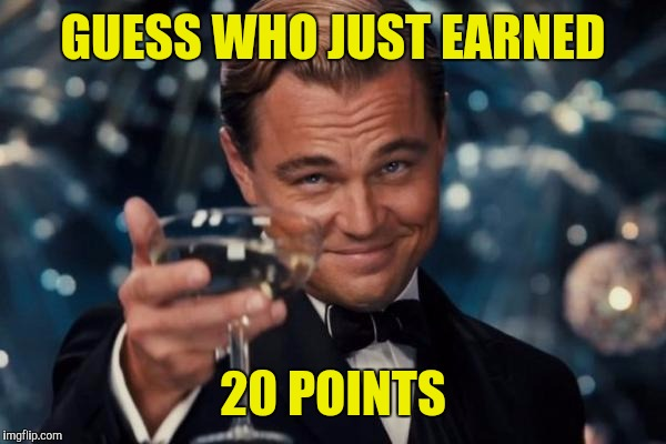 Leonardo Dicaprio Cheers Meme | GUESS WHO JUST EARNED 20 POINTS | image tagged in memes,leonardo dicaprio cheers | made w/ Imgflip meme maker
