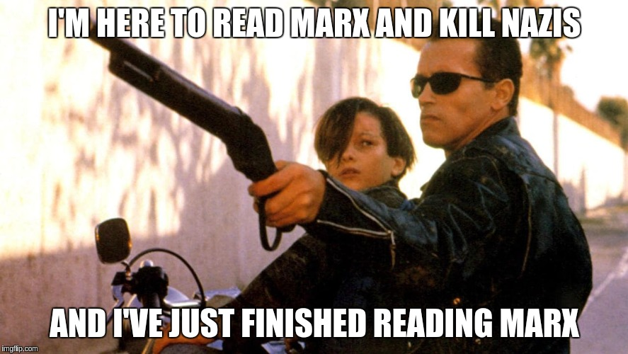 Terminator: Read Marx and Kill Nazis | I'M HERE TO READ MARX AND KILL NAZIS AND I'VE JUST FINISHED READING MARX | image tagged in karl marx,arnold schwarzenegger,terminator | made w/ Imgflip meme maker