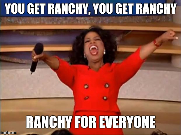 Oprah You Get A Meme | YOU GET RANCHY, YOU GET RANCHY RANCHY FOR EVERYONE | image tagged in memes,oprah you get a | made w/ Imgflip meme maker