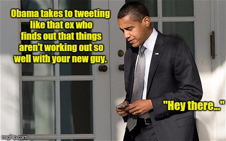 "Hey,  the country's in turmoil. I've got something worthless to say...  | ""Hey there..."" Obama takes to tweeting like that ex who finds out that things aren't working out so well with your new guy. 