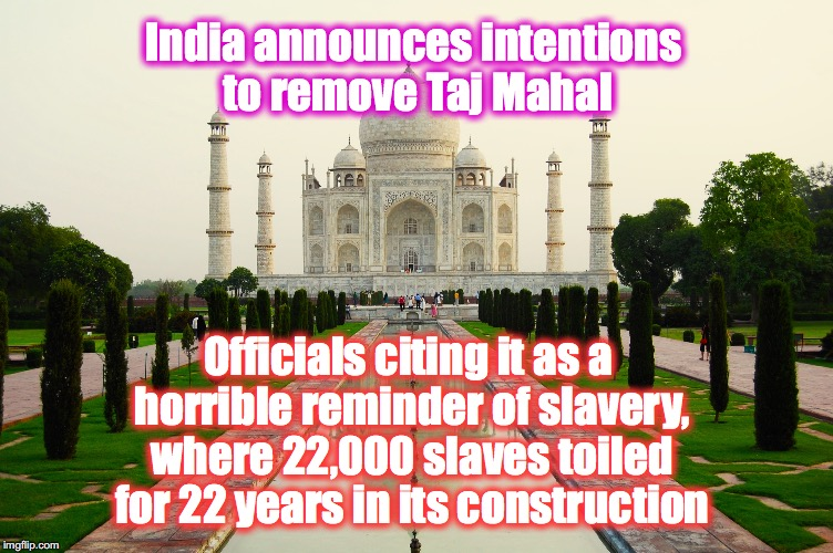 when lunacy catches on around the World.... | India announces intentions to remove Taj Mahal Officials citing it as a horrible reminder of slavery, where 22,000 slaves toiled for 22 year | image tagged in india,slavery | made w/ Imgflip meme maker