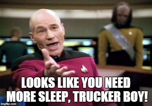 Picard Wtf Meme | LOOKS LIKE YOU NEED MORE SLEEP, TRUCKER BOY! | image tagged in memes,picard wtf | made w/ Imgflip meme maker