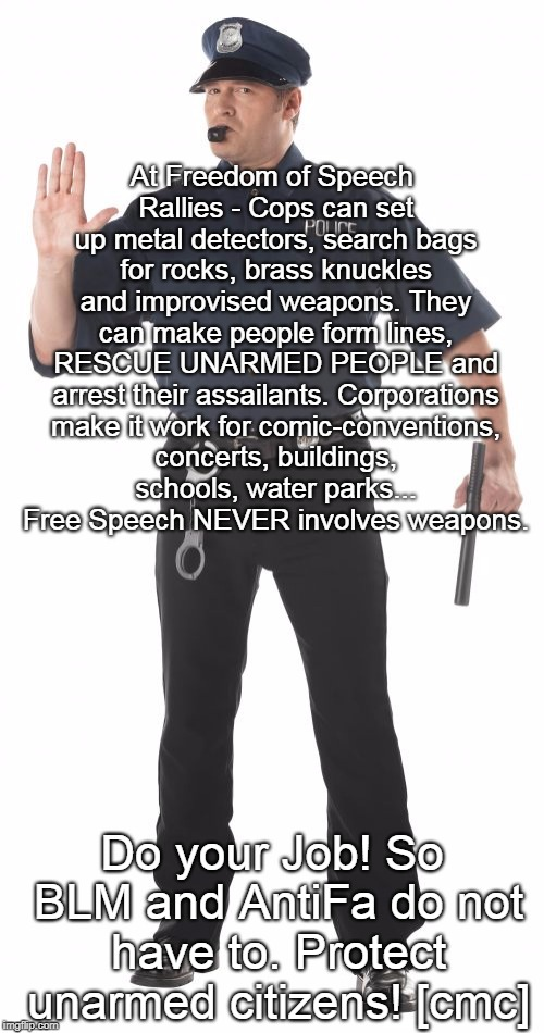 Stop Cop | At Freedom of Speech Rallies - Cops can set up metal detectors, search bags for rocks, brass knuckles and improvised weapons. They can make  | image tagged in memes,stop cop | made w/ Imgflip meme maker