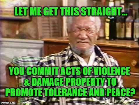 Fred Sanford Violence & property damage in the name of peace and tolerance | LET ME GET THIS STRAIGHT... YOU COMMIT ACTS OF VIOLENCE & DAMAGE PROPERTY TO PROMOTE TOLERANCE AND PEACE? | image tagged in memes,antifa,black lives matter,hatred,fred sanford,big dummy | made w/ Imgflip meme maker