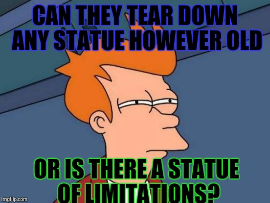 I HOPE IT DOESN'T HAPPEN BUT IMAGINE IF SOMEONE IS CRUSHED TO DEATH PULLING DOWN SOME MONUMENT! | CAN THEY TEAR DOWN ANY STATUE HOWEVER OLD OR IS THERE A STATUE OF LIMITATIONS? | image tagged in funny,futurama fry,humor,politics,memes,history | made w/ Imgflip meme maker