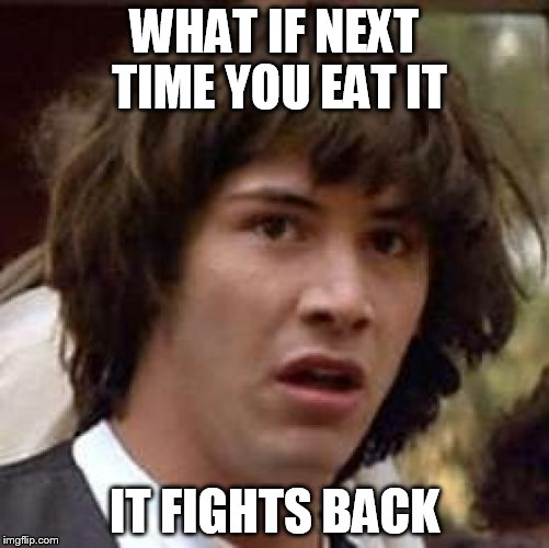 Conspiracy Keanu Meme | WHAT IF NEXT TIME YOU EAT IT IT FIGHTS BACK | image tagged in memes,conspiracy keanu | made w/ Imgflip meme maker