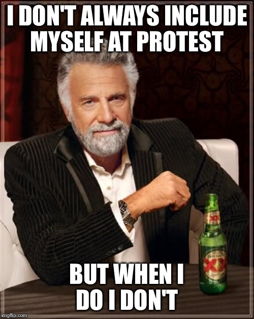 The Most Interesting Man In The World Meme | I DON'T ALWAYS INCLUDE MYSELF AT PROTEST BUT WHEN I DO I DON'T | image tagged in memes,the most interesting man in the world | made w/ Imgflip meme maker