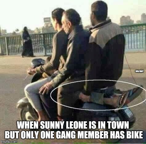 Yass | WHEN SUNNY LEONE IS IN TOWN BUT ONLY ONE GANG MEMBER HAS BIKE SIS/KAY | image tagged in friends,gangs,hot chick | made w/ Imgflip meme maker