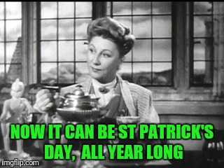 NOW IT CAN BE ST PATRICK'S DAY,  ALL YEAR LONG | made w/ Imgflip meme maker