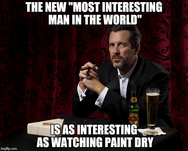 "Maybe he drank too much  | THE NEW ""MOST INTERESTING MAN IN THE WORLD"" IS AS INTERESTING AS WATCHING PAINT DRY 