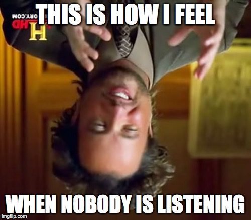 Ancient Aliens Meme | THIS IS HOW I FEEL WHEN NOBODY IS LISTENING | image tagged in memes,ancient aliens | made w/ Imgflip meme maker