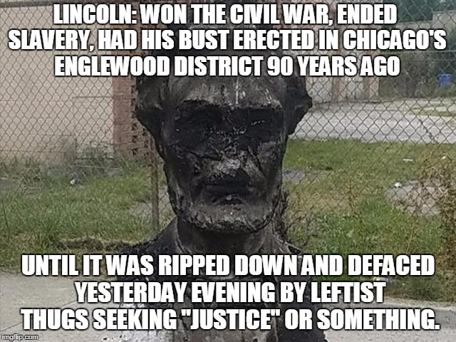 It's All About Destroying American Greatness And Individual Liberty | LINCOLN: WON THE CIVIL WAR, ENDED SLAVERY, HAD HIS BUST ERECTED IN CHICAGO'S ENGLEWOOD DISTRICT 90 YEARS AGO UNTIL IT WAS RIPPED DOWN AND DE | image tagged in memes,leftists | made w/ Imgflip meme maker