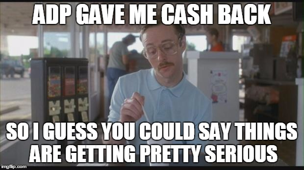 ADP GAVE ME CASH BACK SO I GUESS YOU COULD SAY THINGS ARE GETTING PRETTY SERIOUS | image tagged in napolean dynamite | made w/ Imgflip meme maker