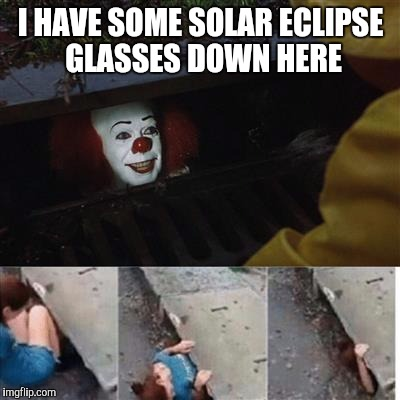 pennywise in sewer | I HAVE SOME SOLAR ECLIPSE GLASSES DOWN HERE | image tagged in pennywise in sewer | made w/ Imgflip meme maker