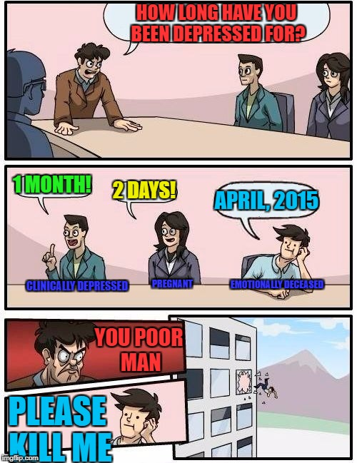 Boardroom Meeting Suggestion Meme | HOW LONG HAVE YOU BEEN DEPRESSED FOR? 1 MONTH! 2 DAYS! APRIL, 2015 PLEASE KILL ME YOU POOR MAN PREGNANT CLINICALLY DEPRESSED EMOTIONALLY DEC | image tagged in memes,boardroom meeting suggestion | made w/ Imgflip meme maker