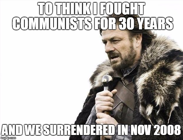 Brace Yourselves X is Coming Meme | TO THINK I FOUGHT COMMUNISTS FOR 30 YEARS AND WE SURRENDERED IN NOV 2008 | image tagged in memes,brace yourselves x is coming | made w/ Imgflip meme maker