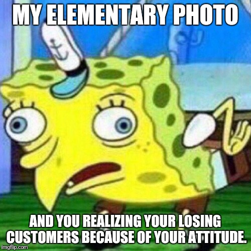 MY ELEMENTARY PHOTO AND YOU REALIZING YOUR LOSING CUSTOMERS BECAUSE OF YOUR ATTITUDE. | image tagged in seedser | made w/ Imgflip meme maker
