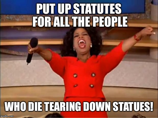 Oprah You Get A Meme | PUT UP STATUTES FOR ALL THE PEOPLE WHO DIE TEARING DOWN STATUES! | image tagged in memes,oprah you get a | made w/ Imgflip meme maker