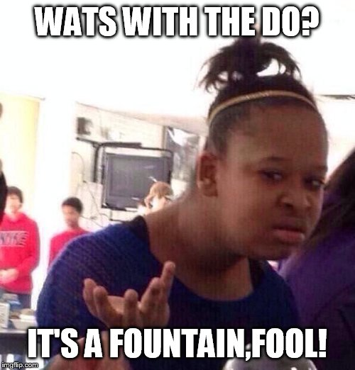 Black Girl Wat Meme | WATS WITH THE DO? IT'S A FOUNTAIN,FOOL! | image tagged in memes,black girl wat | made w/ Imgflip meme maker