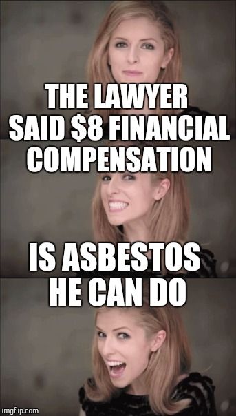 THE LAWYER SAID $8 FINANCIAL COMPENSATION IS ASBESTOS HE CAN DO | made w/ Imgflip meme maker