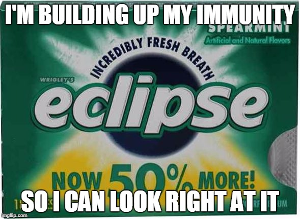 Solar Eclipse Immunity | I'M BUILDING UP MY IMMUNITY SO I CAN LOOK RIGHT AT IT | image tagged in solar eclipse | made w/ Imgflip meme maker