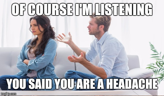 OF COURSE I'M LISTENING YOU SAID YOU ARE A HEADACHE | image tagged in couple arguing,memes | made w/ Imgflip meme maker