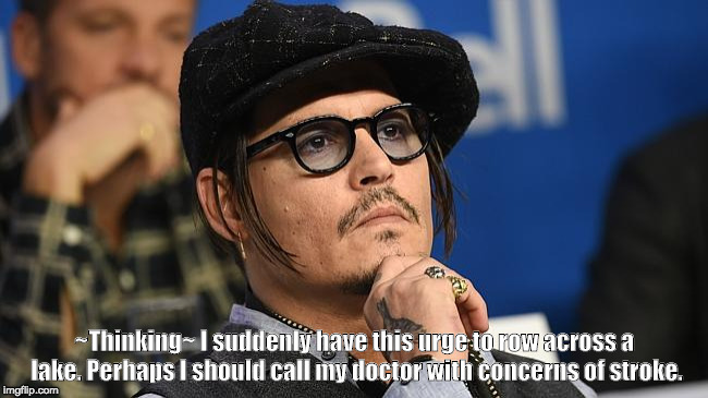 ~Thinking~ I suddenly have this urge to row across a lake. Perhaps I should call my doctor with concerns of stroke. | image tagged in concerned johnny depp | made w/ Imgflip meme maker