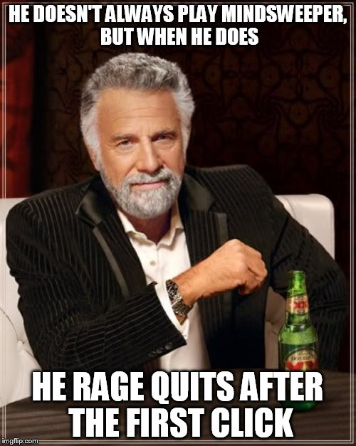 The Most Interesting Man In The World Meme | HE DOESN'T ALWAYS PLAY MINDSWEEPER, BUT WHEN HE DOES HE RAGE QUITS AFTER THE FIRST CLICK | image tagged in memes,the most interesting man in the world | made w/ Imgflip meme maker