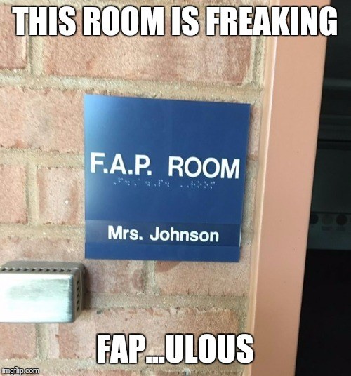 Best High School Class ever | THIS ROOM IS FREAKING FAP...ULOUS | image tagged in memes,time to fap | made w/ Imgflip meme maker