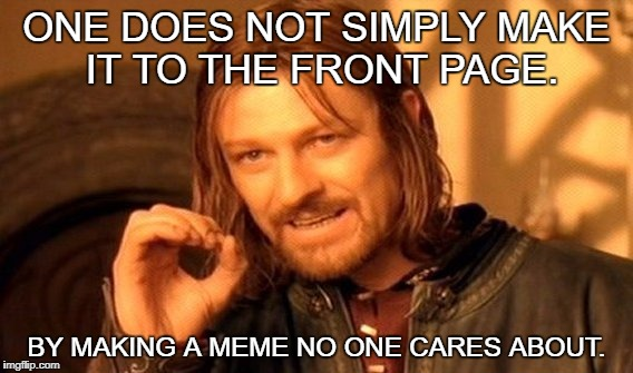 When people complain about not being able to make the front page... | ONE DOES NOT SIMPLY MAKE IT TO THE FRONT PAGE. BY MAKING A MEME NO ONE CARES ABOUT. | image tagged in memes,one does not simply,front page | made w/ Imgflip meme maker