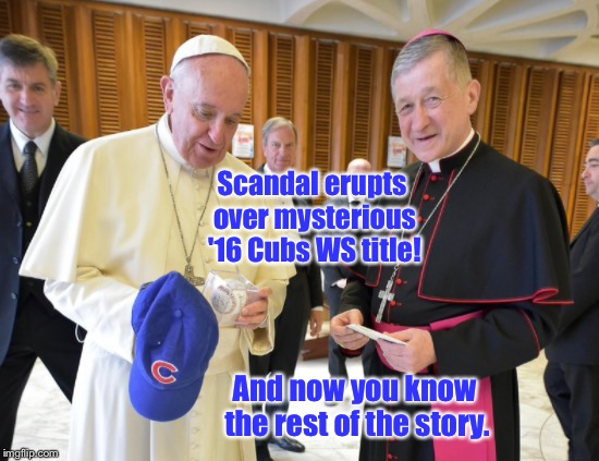 Cheaters! | Scandal erupts over mysterious '16 Cubs WS title! And now you know the rest of the story. | image tagged in memes,cubs,world series,pope,cardinal,fix | made w/ Imgflip meme maker