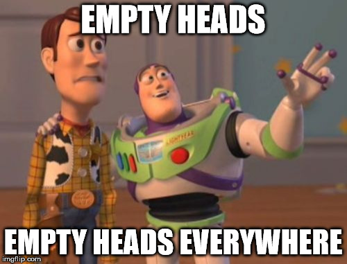 X, X Everywhere Meme | EMPTY HEADS EMPTY HEADS EVERYWHERE | image tagged in memes,x x everywhere | made w/ Imgflip meme maker