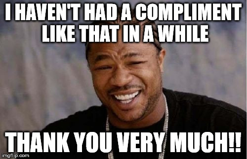 Yo Dawg Heard You Meme | I HAVEN'T HAD A COMPLIMENT LIKE THAT IN A WHILE THANK YOU VERY MUCH!! | image tagged in memes,yo dawg heard you | made w/ Imgflip meme maker