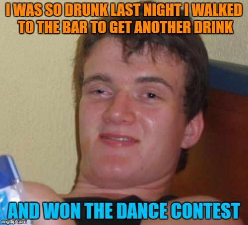 10 Guy Meme | I WAS SO DRUNK LAST NIGHT I WALKED TO THE BAR TO GET ANOTHER DRINK AND WON THE DANCE CONTEST | image tagged in memes,10 guy | made w/ Imgflip meme maker