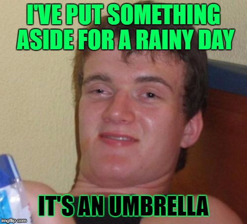 How To Stay High And Dry! (>‿◠)✌ | I'VE PUT SOMETHING ASIDE FOR A RAINY DAY IT'S AN UMBRELLA | image tagged in memes,10 guy,saving for a rainy day,google images,craziness_all_the_way,10 has his business in order | made w/ Imgflip meme maker