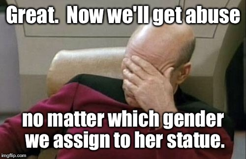 Captain Picard Facepalm Meme | Great.  Now we'll get abuse no matter which gender we assign to her statue. | image tagged in memes,captain picard facepalm | made w/ Imgflip meme maker