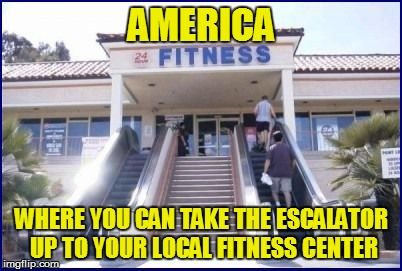 Life in these United States | AMERICA WHERE YOU CAN TAKE THE ESCALATOR UP TO YOUR LOCAL FITNESS CENTER | image tagged in funny | made w/ Imgflip meme maker