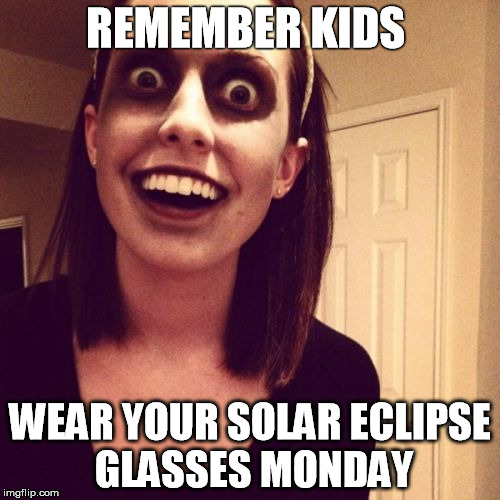 Zombie Overly Attached Girlfriend Meme | REMEMBER KIDS WEAR YOUR SOLAR ECLIPSE GLASSES MONDAY | image tagged in memes,zombie overly attached girlfriend | made w/ Imgflip meme maker
